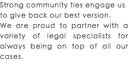Strong community ties engage us to give back our best version. We are proud to partner with a variety of legal specialists for always being on top of all our cases.