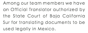 Among our team members we have an Official Translator authorized by the State Court of Baja California Sur for translating documents to be used legally in Mexico.